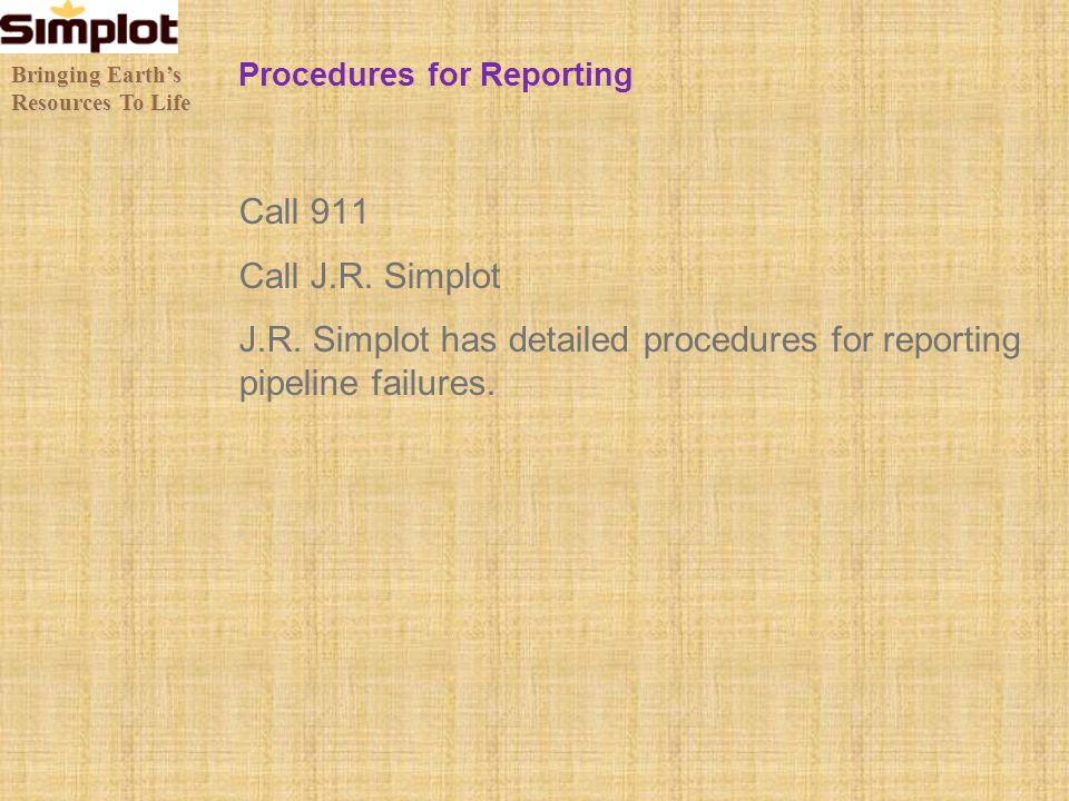 Procedures for Reporting Call 911 Call J.R. Simplot J.R. Simplot has detailed procedures for reporting pipeline failures. Bringing Earths Resources To