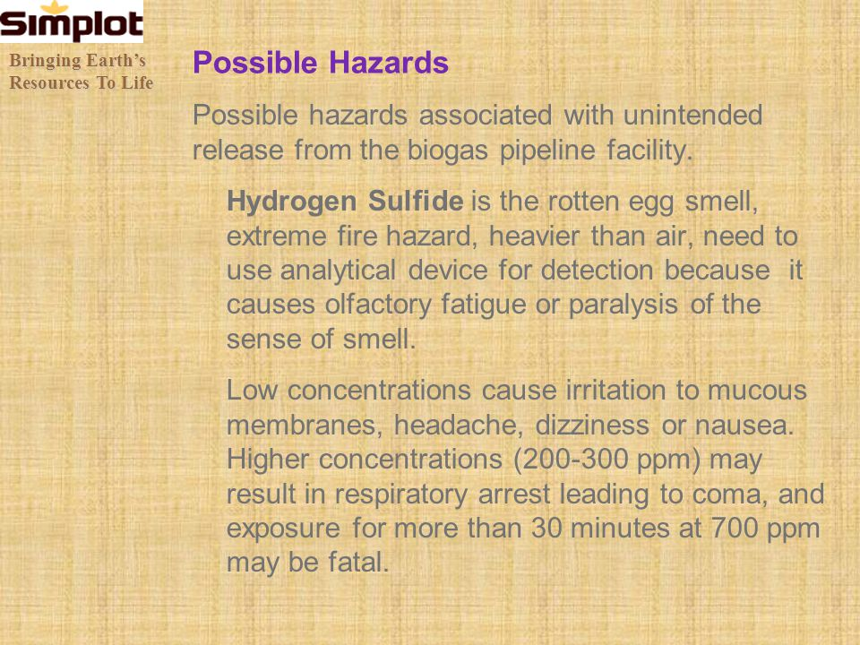 Possible Hazards Possible hazards associated with unintended release from the biogas pipeline facility. Hydrogen Sulfide is the rotten egg smell, extr