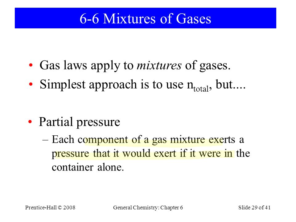 Prentice-Hall © 2008General Chemistry: Chapter 6Slide 29 of 41 6-6 Mixtures of Gases Partial pressure –Each component of a gas mixture exerts a pressu