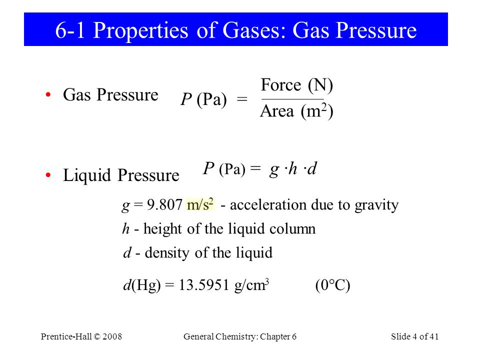Prentice-Hall © 2008General Chemistry: Chapter 6Slide 4 of 41 6-1 Properties of Gases: Gas Pressure Gas Pressure Liquid Pressure P (Pa) = Area (m 2 )