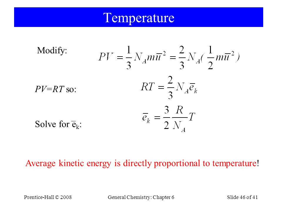 Prentice-Hall © 2008General Chemistry: Chapter 6Slide 46 of 41 Temperature Modify: PV=RT so: Solve for e k : Average kinetic energy is directly propor