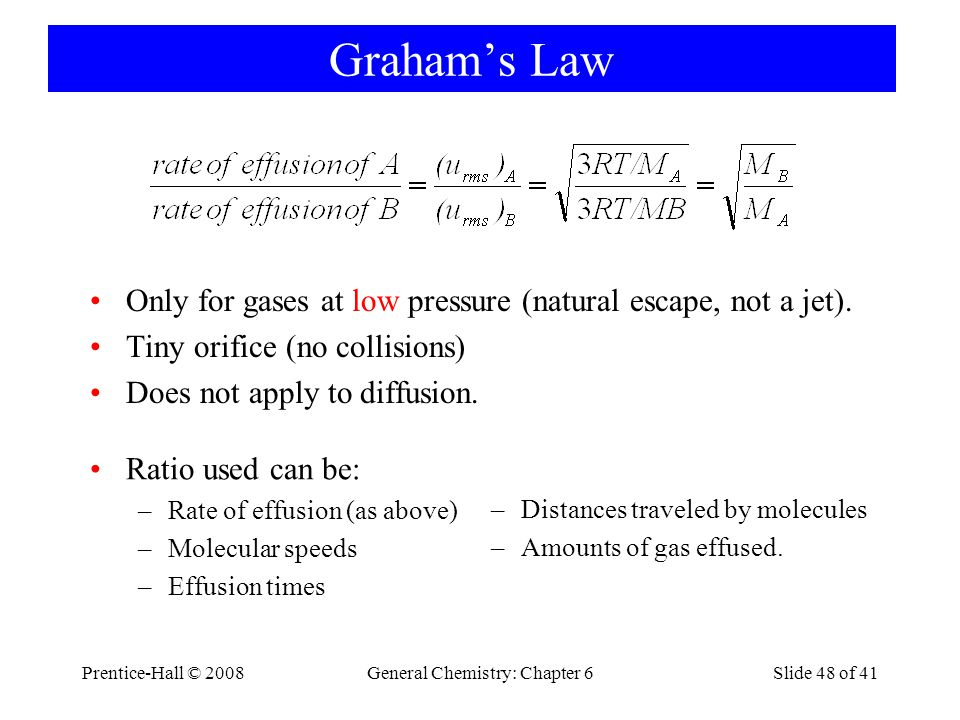 Prentice-Hall © 2008General Chemistry: Chapter 6Slide 48 of 41 Grahams Law Only for gases at low pressure (natural escape, not a jet). Tiny orifice (n
