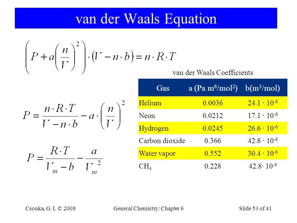 General Chemistry: Chapter 6Slide 53 of 41 van der Waals Equation van der Waals Coefficients Gasa (Pa m 6 /mol 2 )b(m 3 /mol) Helium0.003624.1 · 10 -6