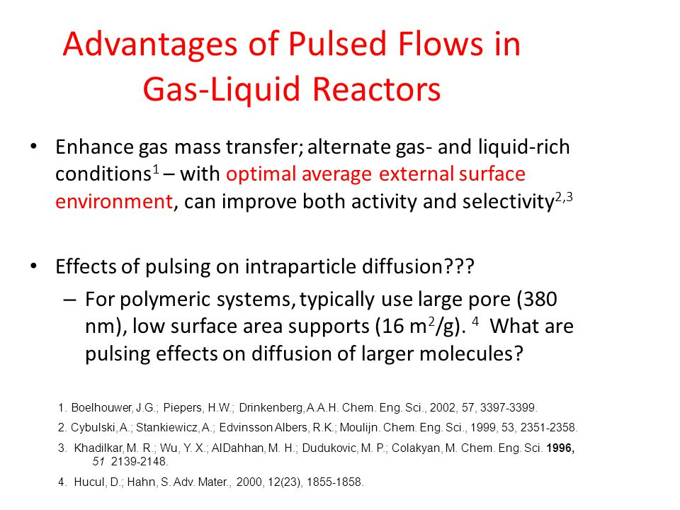 Advantages of Pulsed Flows in Gas-Liquid Reactors Enhance gas mass transfer; alternate gas- and liquid-rich conditions 1 – with optimal average external surface environment, can improve both activity and selectivity 2,3 Effects of pulsing on intraparticle diffusion .