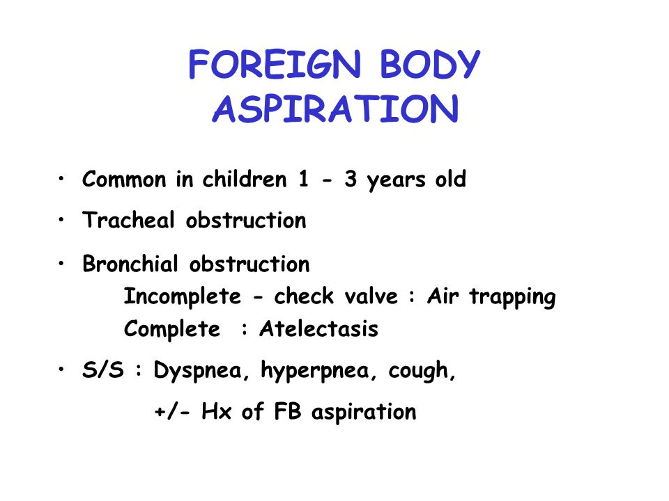 FOREIGN BODY ASPIRATION Common in children 1 - 3 years old Tracheal obstruction Bronchial obstruction Incomplete - check valve : Air trapping Complete : Atelectasis S/S : Dyspnea, hyperpnea, cough, +/- Hx of FB aspiration