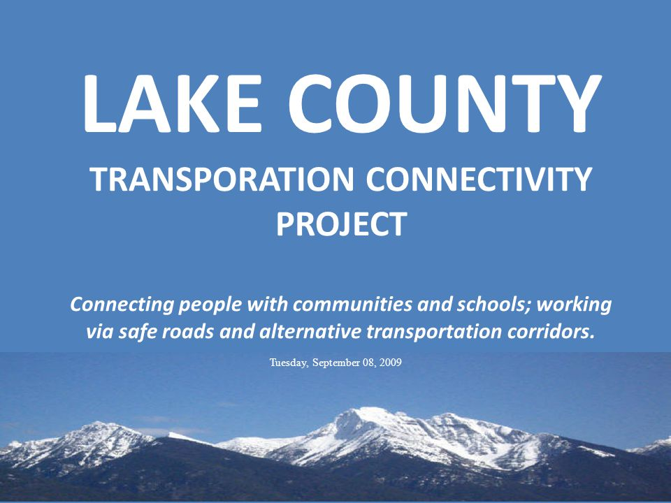 LAKE COUNTY TRANSPORATION CONNECTIVITY PROJECT Connecting people with communities and schools; working via safe roads and alternative transportation corridors.