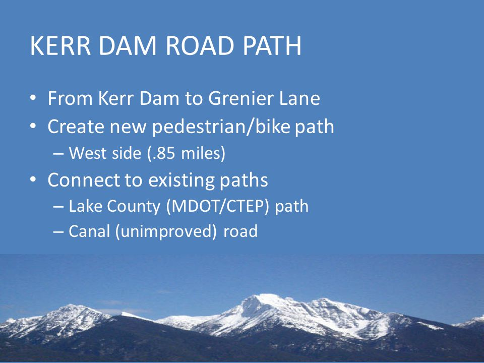 KERR DAM ROAD PATH From Kerr Dam to Grenier Lane Create new pedestrian/bike path – West side (.85 miles) Connect to existing paths – Lake County (MDOT/CTEP) path – Canal (unimproved) road