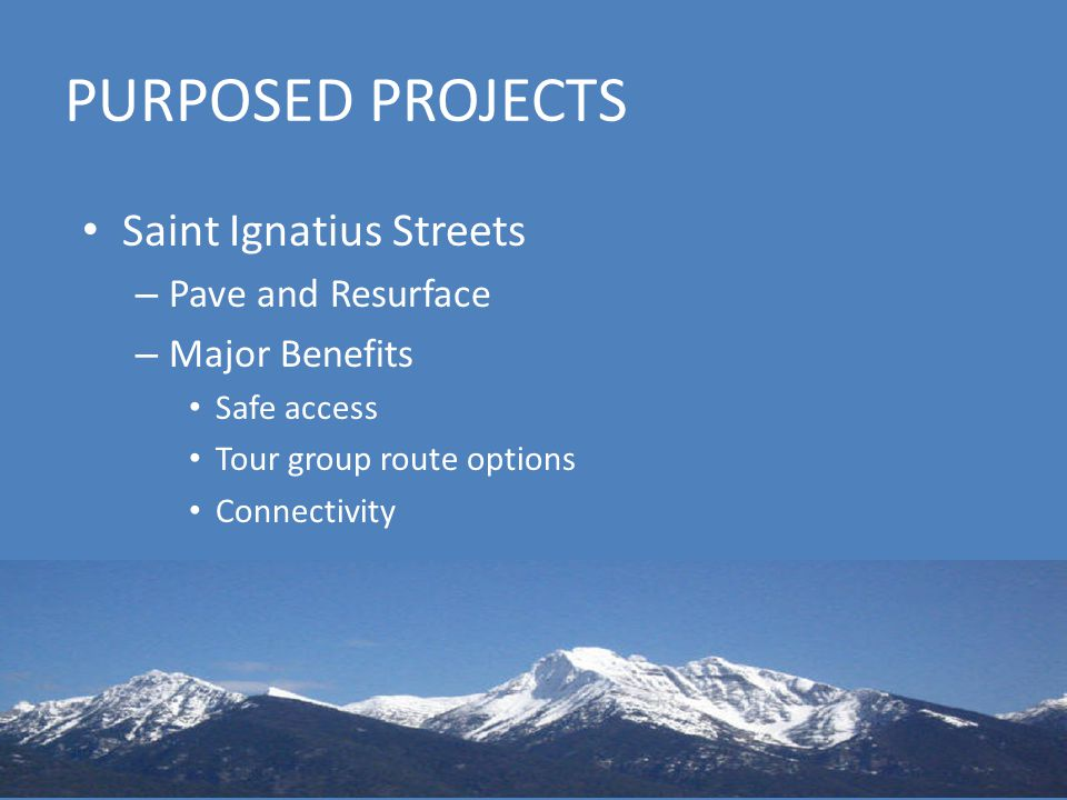 PURPOSED PROJECTS Saint Ignatius Streets – Pave and Resurface – Major Benefits Safe access Tour group route options Connectivity