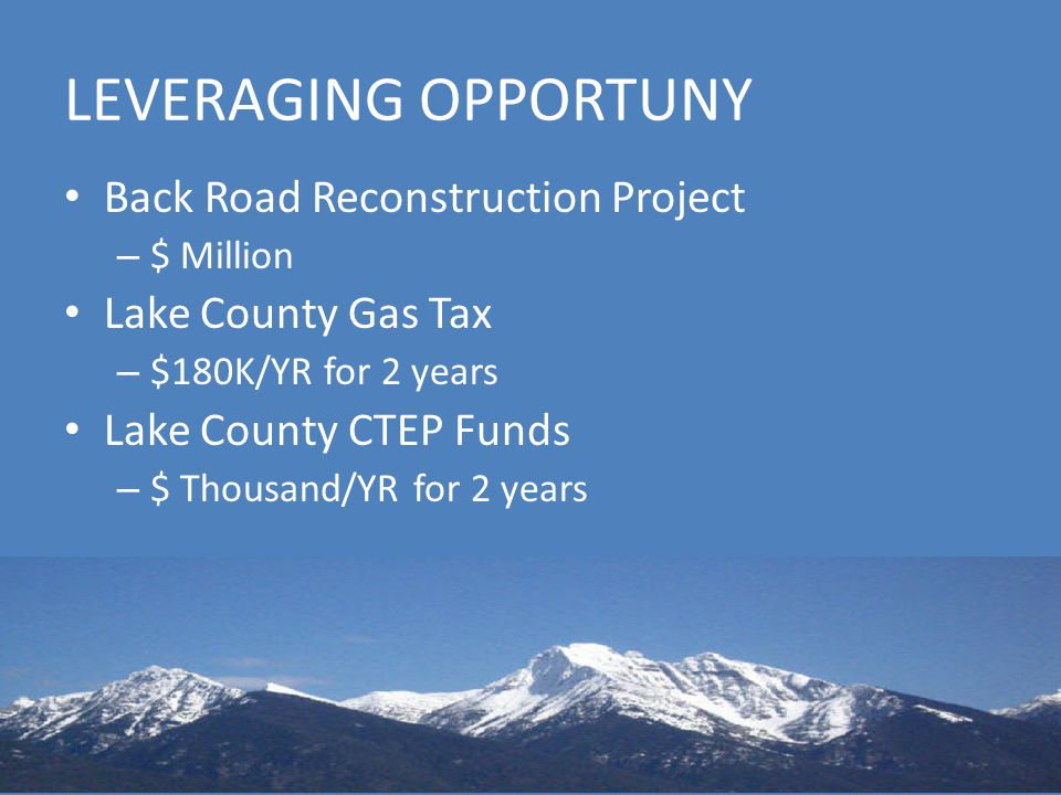 LEVERAGING OPPORTUNY Back Road Reconstruction Project – $ Million Lake County Gas Tax – $180K/YR for 2 years Lake County CTEP Funds – $ Thousand/YR for 2 years