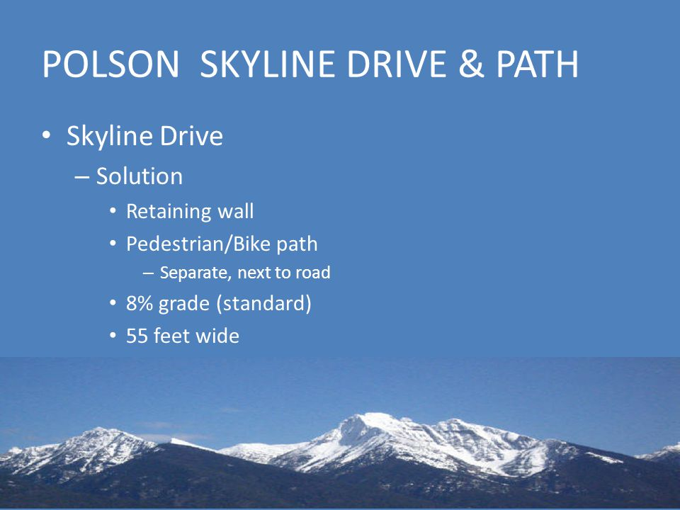 POLSON SKYLINE DRIVE & PATH Skyline Drive – Solution Retaining wall Pedestrian/Bike path – Separate, next to road 8% grade (standard) 55 feet wide