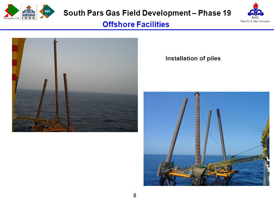 PPI NIOC Pars Oil & Gas Company South Pars Gas Field Development – Phase 19 8 Offshore Facilities Installation of piles