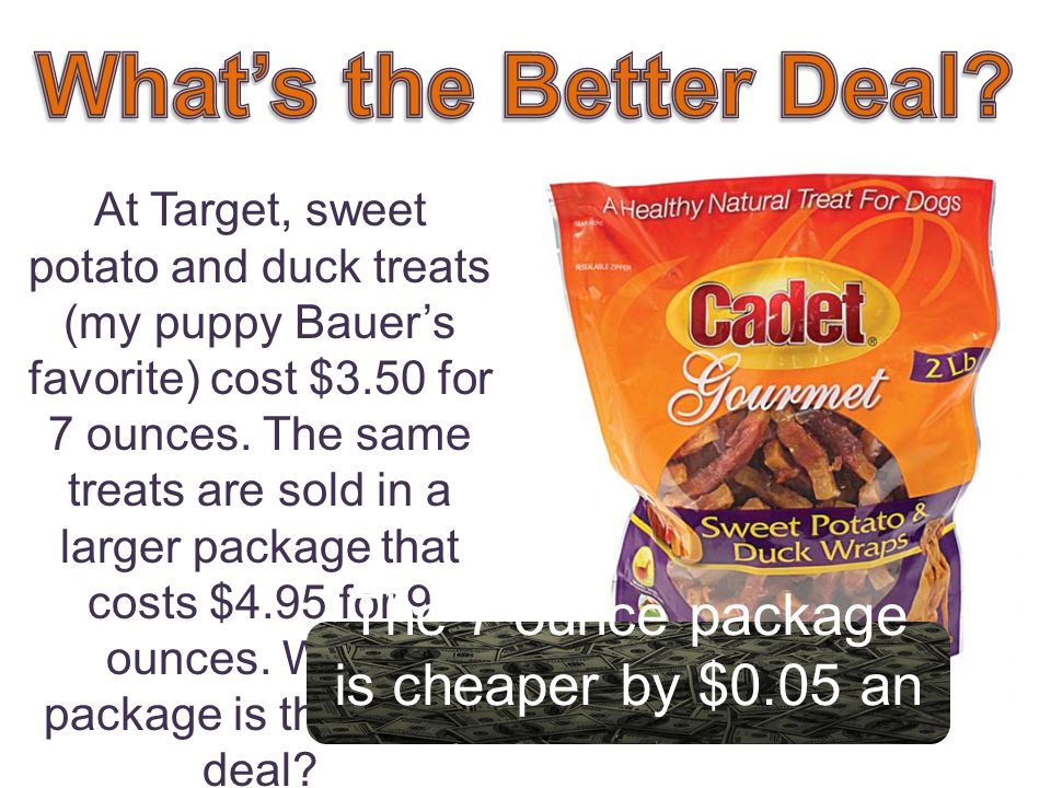 At Target, sweet potato and duck treats (my puppy Bauers favorite) cost $3.50 for 7 ounces.