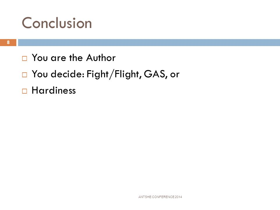 Conclusion You are the Author You decide: Fight/Flight, GAS, or Hardiness ANTSHE CONFERENCE 2014 8