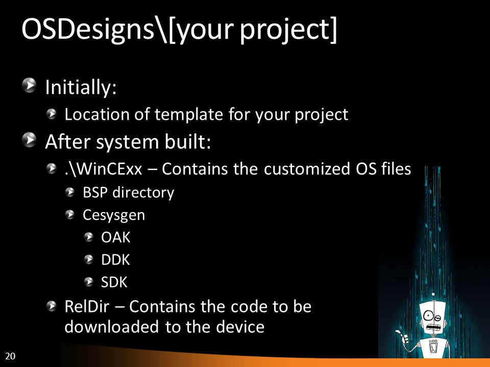 20 OSDesigns\[your project] Initially: Location of template for your project After system built:.\WinCExx – Contains the customized OS files BSP directory Cesysgen OAK DDK SDK RelDir – Contains the code to be downloaded to the device