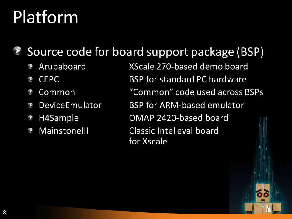 8 Platform Source code for board support package (BSP) ArubaboardXScale 270-based demo board CEPCBSP for standard PC hardware CommonCommon code used across BSPs DeviceEmulatorBSP for ARM-based emulator H4SampleOMAP 2420-based board MainstoneIIIClassic Intel eval board for Xscale