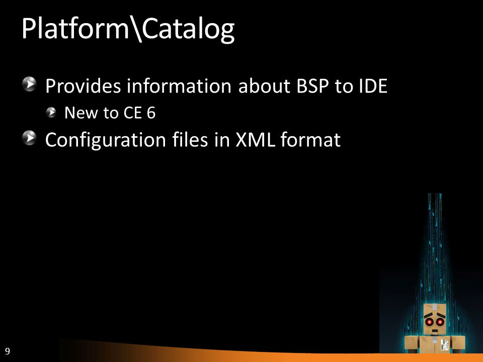 9 Platform\Catalog Provides information about BSP to IDE New to CE 6 Configuration files in XML format