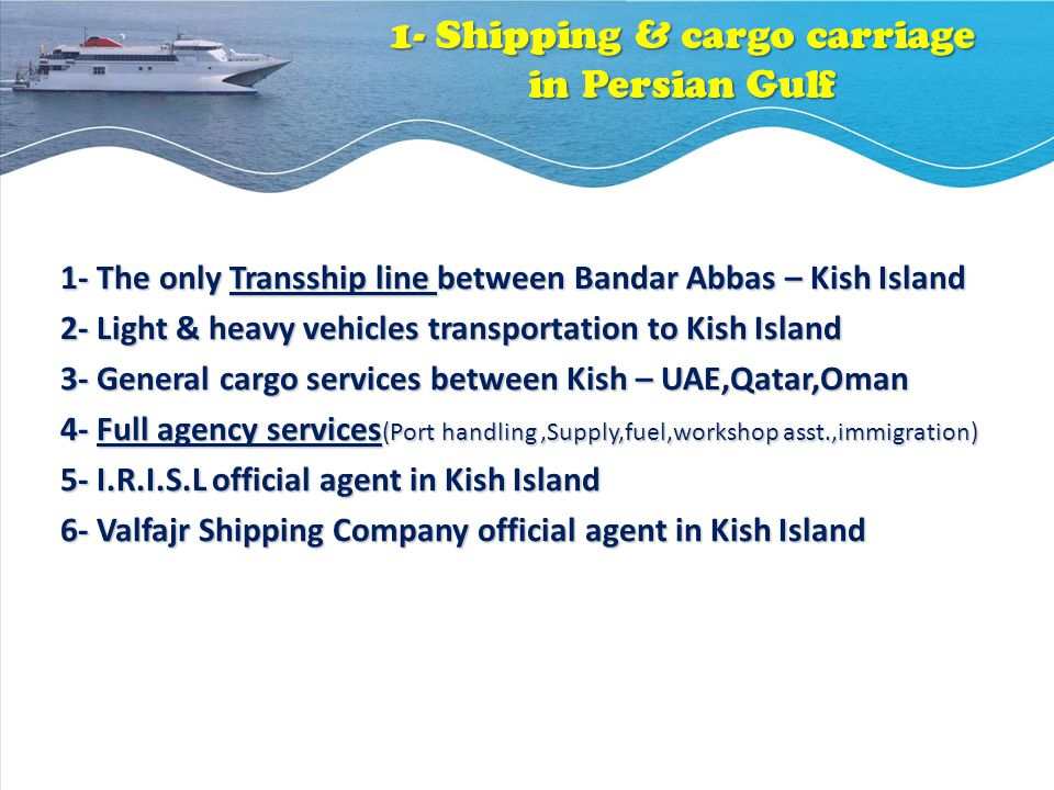 1- Shipping & cargo carriage in Persian Gulf 1- The only Transship line between Bandar Abbas – Kish Island 1- The only Transship line between Bandar Abbas – Kish Island 2- Light & heavy vehicles transportation to Kish Island 2- Light & heavy vehicles transportation to Kish Island 3- General cargo services between Kish – UAE,Qatar,Oman 3- General cargo services between Kish – UAE,Qatar,Oman 4- Full agency services (Port handling,Supply,fuel,workshop asst.,immigration) 4- Full agency services (Port handling,Supply,fuel,workshop asst.,immigration) 5- I.R.I.S.L official agent in Kish Island 5- I.R.I.S.L official agent in Kish Island 6- Valfajr Shipping Company official agent in Kish Island 6- Valfajr Shipping Company official agent in Kish Island