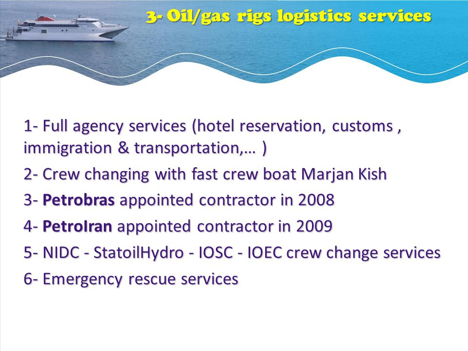 3- Oil/gas rigs logistics services 1- Full agency services (hotel reservation, customs, immigration & transportation,… ) 2- Crew changing with fast crew boat Marjan Kish 3- Petrobras appointed contractor in 2008 4- PetroIran appointed contractor in 2009 5- NIDC - StatoilHydro - IOSC - IOEC crew change services 6- Emergency rescue services