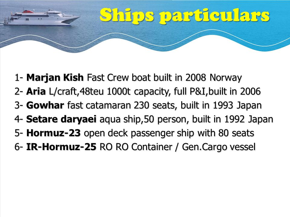 Ships particulars 1- Marjan Kish Fast Crew boat built in 2008 Norway 2- Aria L/craft,48teu 1000t capacity, full P&I,built in 2006 3- Gowhar fast catamaran 230 seats, built in 1993 Japan 4- Setare daryaei aqua ship,50 person, built in 1992 Japan 5- Hormuz-23 open deck passenger ship with 80 seats 6- IR-Hormuz-25 RO RO Container / Gen.Cargo vessel