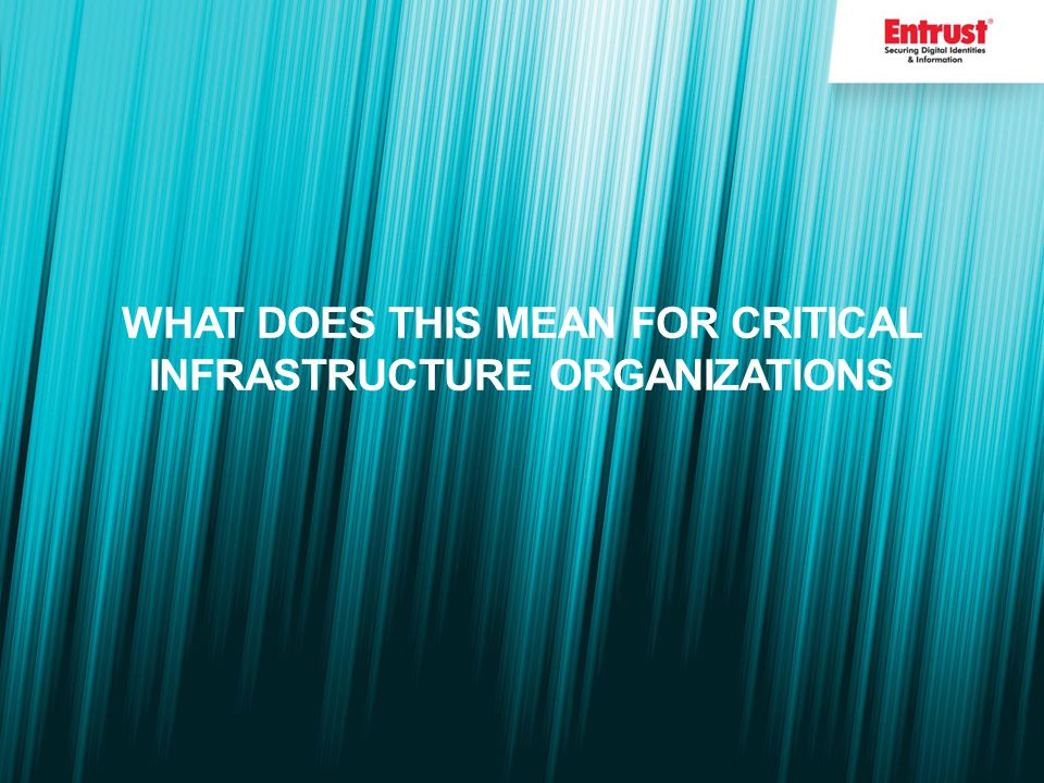 WHAT DOES THIS MEAN FOR CRITICAL INFRASTRUCTURE ORGANIZATIONS