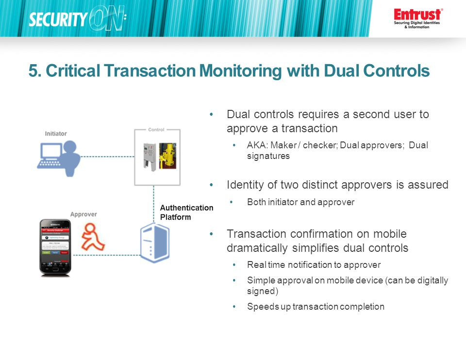 5. Critical Transaction Monitoring with Dual Controls Dual controls requires a second user to approve a transaction AKA: Maker / checker; Dual approve