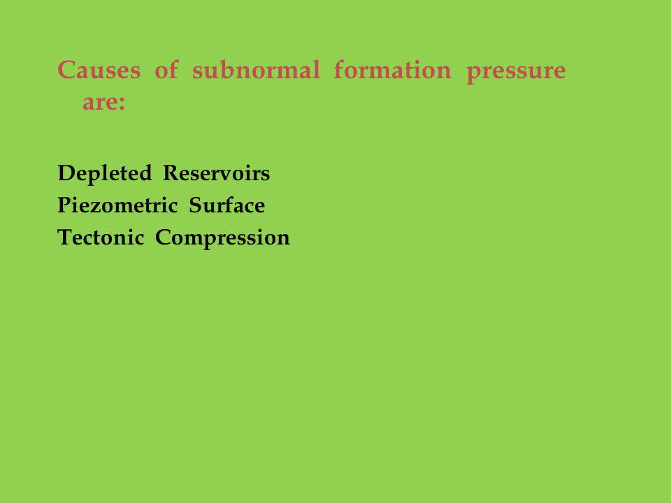 Causes of subnormal formation pressure are: Depleted Reservoirs Piezometric Surface Tectonic Compression