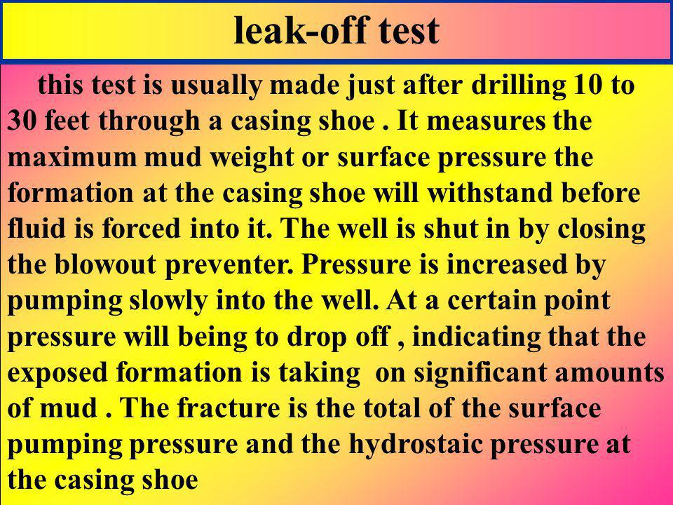 leak-off test this test is usually made just after drilling 10 to 30 feet through a casing shoe. It measures the maximum mud weight or surface pressur