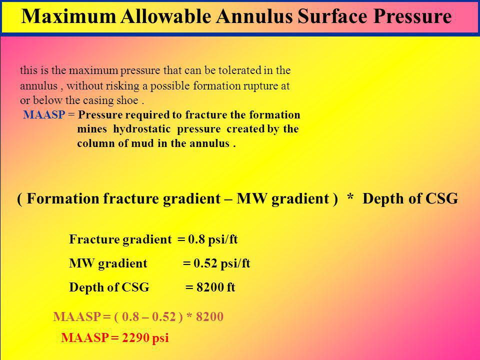 Maximum Allowable Annulus Surface Pressure this is the maximum pressure that can be tolerated in the annulus, without risking a possible formation rup