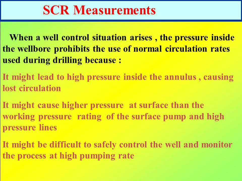 SCR Measurements When a well control situation arises, the pressure inside the wellbore prohibits the use of normal circulation rates used during dril