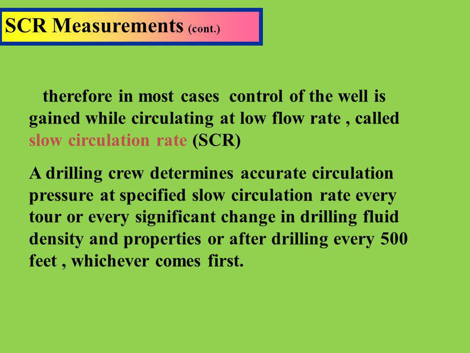 SCR Measurements (cont.) therefore in most cases control of the well is gained while circulating at low flow rate, called slow circulation rate (SCR)