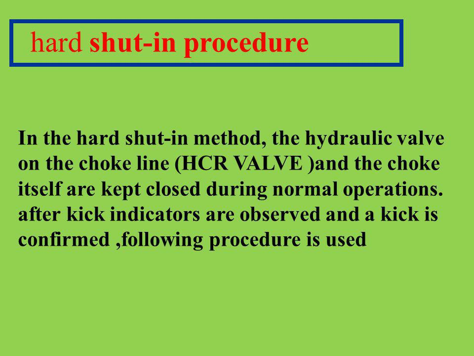 hard shut-in procedure In the hard shut-in method, the hydraulic valve on the choke line (HCR VALVE )and the choke itself are kept closed during norma