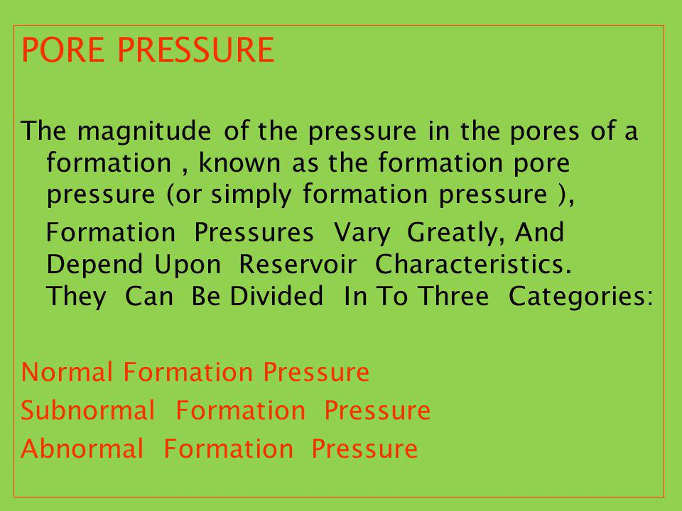 PORE PRESSURE The magnitude of the pressure in the pores of a formation, known as the formation pore pressure (or simply formation pressure ), Formati