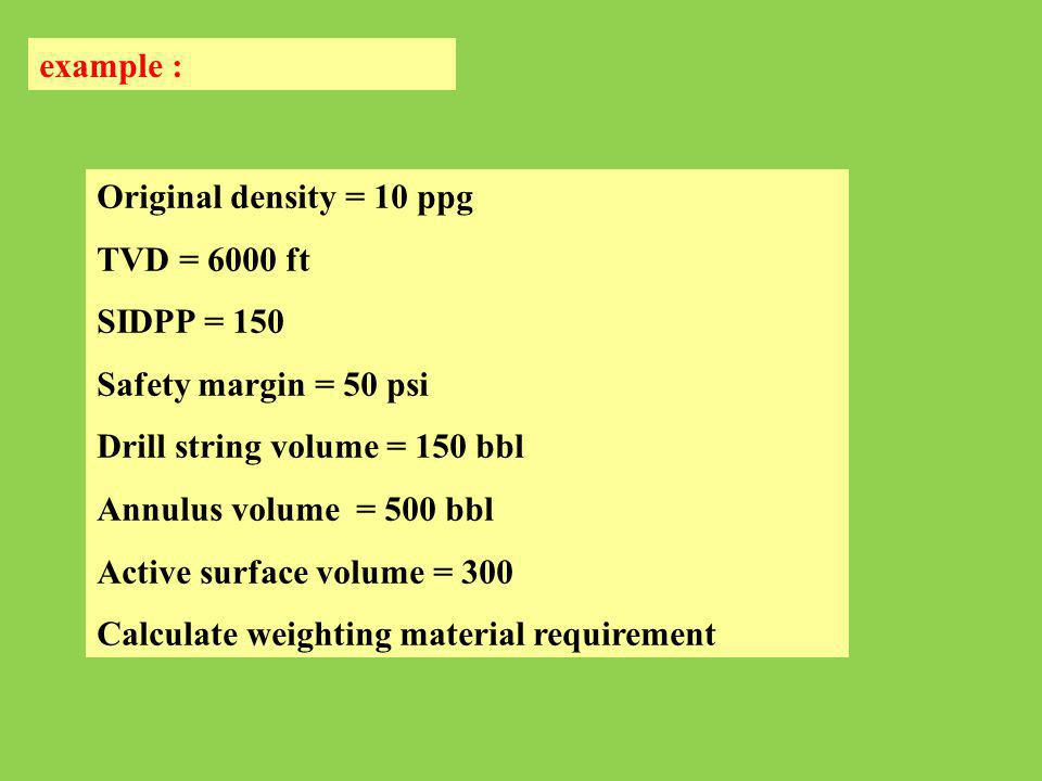 example : Original density = 10 ppg TVD = 6000 ft SIDPP = 150 Safety margin = 50 psi Drill string volume = 150 bbl Annulus volume = 500 bbl Active sur
