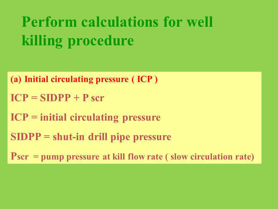 Perform calculations for well killing procedure (a)Initial circulating pressure ( ICP ) ICP = SIDPP + P scr ICP = initial circulating pressure SIDPP =