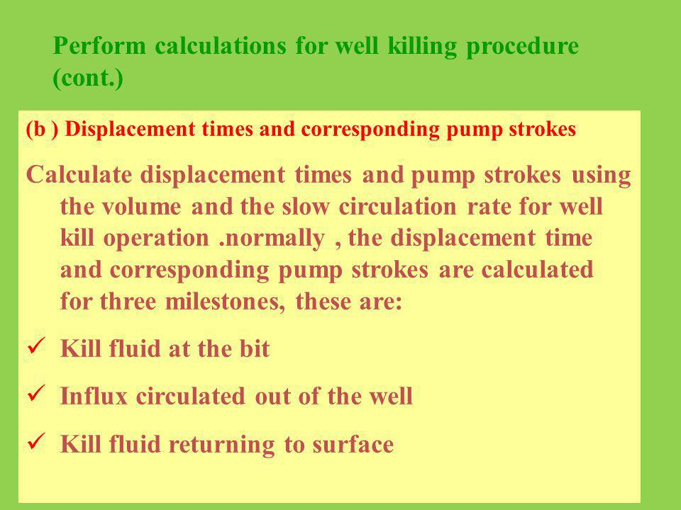 Perform calculations for well killing procedure (cont.) (b ) Displacement times and corresponding pump strokes Calculate displacement times and pump s