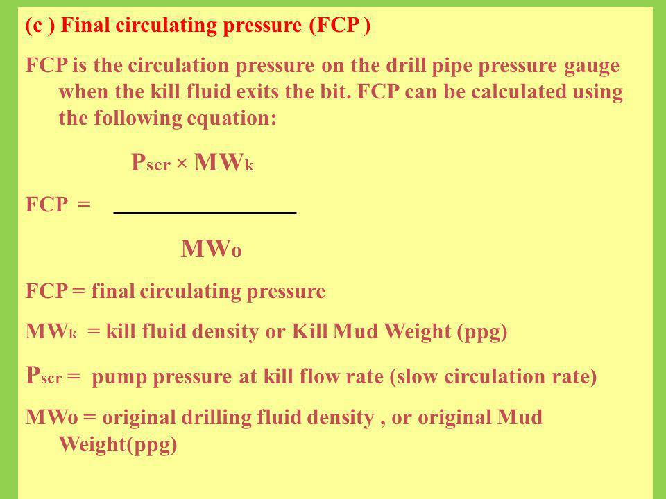 (c ) Final circulating pressure (FCP ) FCP is the circulation pressure on the drill pipe pressure gauge when the kill fluid exits the bit. FCP can be