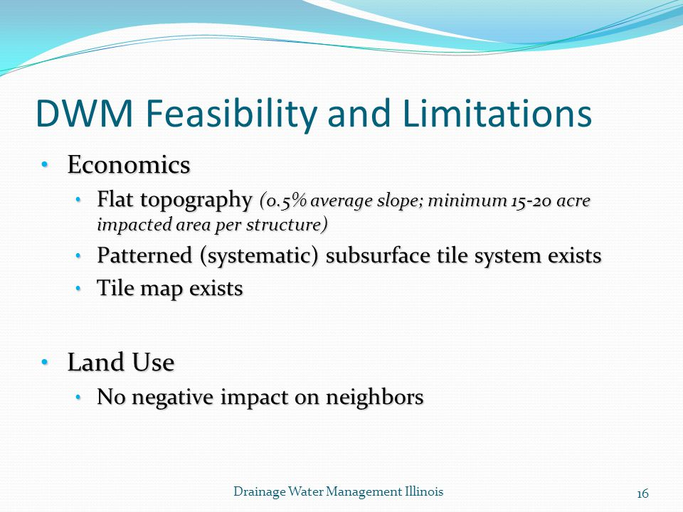 DWM Feasibility and Limitations Economics Economics Flat topography (0.5% average slope; minimum 15-20 acre impacted area per structure) Flat topography (0.5% average slope; minimum 15-20 acre impacted area per structure) Patterned (systematic) subsurface tile system exists Patterned (systematic) subsurface tile system exists Tile map exists Tile map exists Land Use Land Use No negative impact on neighbors No negative impact on neighbors 16 Drainage Water Management Illinois