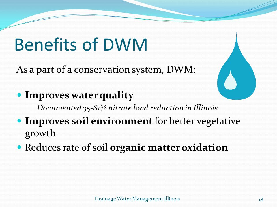 Benefits of DWM As a part of a conservation system, DWM: Improves water quality Documented 35-81% nitrate load reduction in Illinois Improves soil env