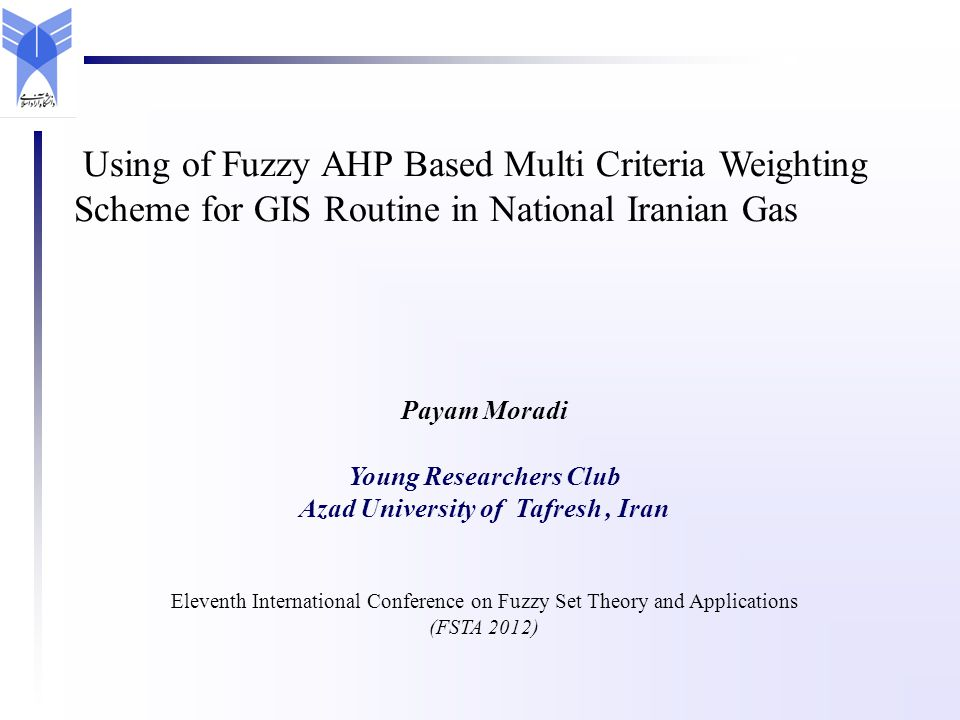 Payam Moradi Young Researchers Club Azad University of Tafresh, Iran Eleventh International Conference on Fuzzy Set Theory and Applications (FSTA 2012) Using of Fuzzy AHP Based Multi Criteria Weighting Scheme for GIS Routine in National Iranian Gas