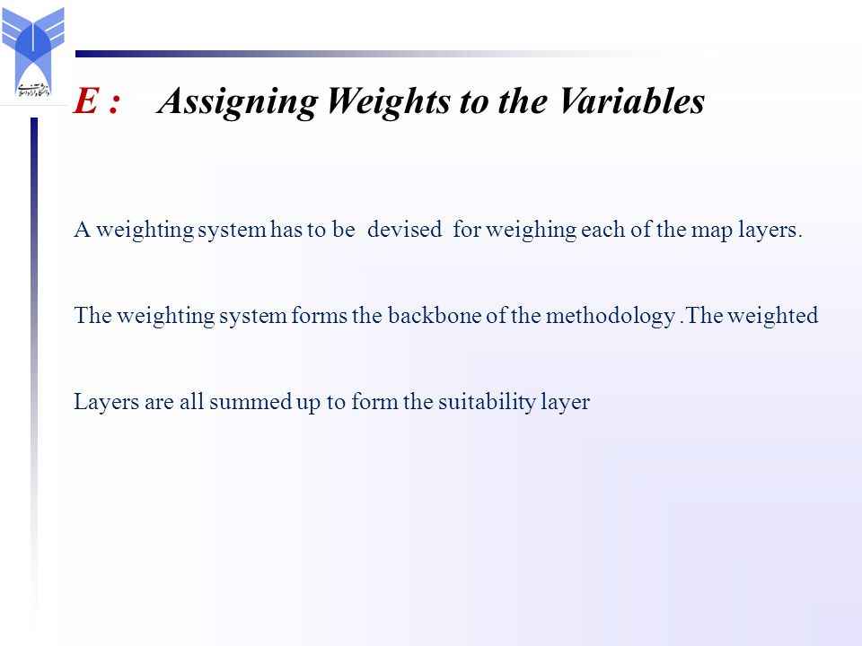 E : Assigning Weights to the Variables A weighting system has to be devised for weighing each of the map layers. The weighting system forms the backbo
