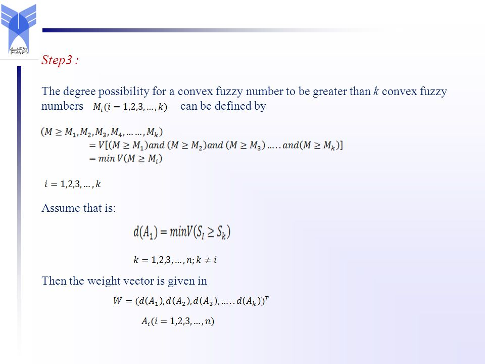 Step3 : The degree possibility for a convex fuzzy number to be greater than k convex fuzzy numbers can be defined by Assume that is: Then the weight vector is given in