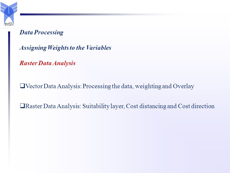 Data Processing Assigning Weights to the Variables Raster Data Analysis Vector Data Analysis: Processing the data, weighting and Overlay Raster Data A
