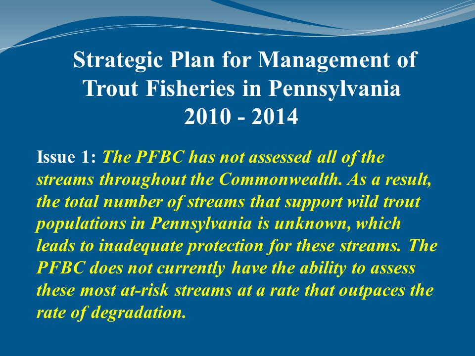 Strategic Plan for Management of Trout Fisheries in Pennsylvania 2010 - 2014 Issue 1: The PFBC has not assessed all of the streams throughout the Commonwealth.