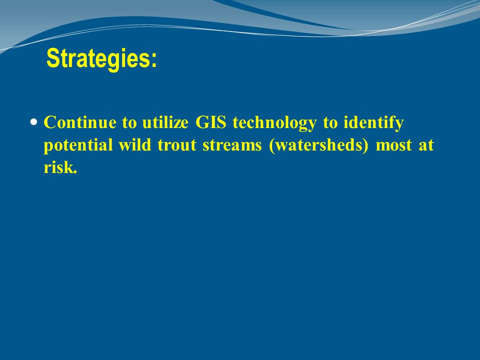 Strategies: Continue to utilize GIS technology to identify potential wild trout streams (watersheds) most at risk.