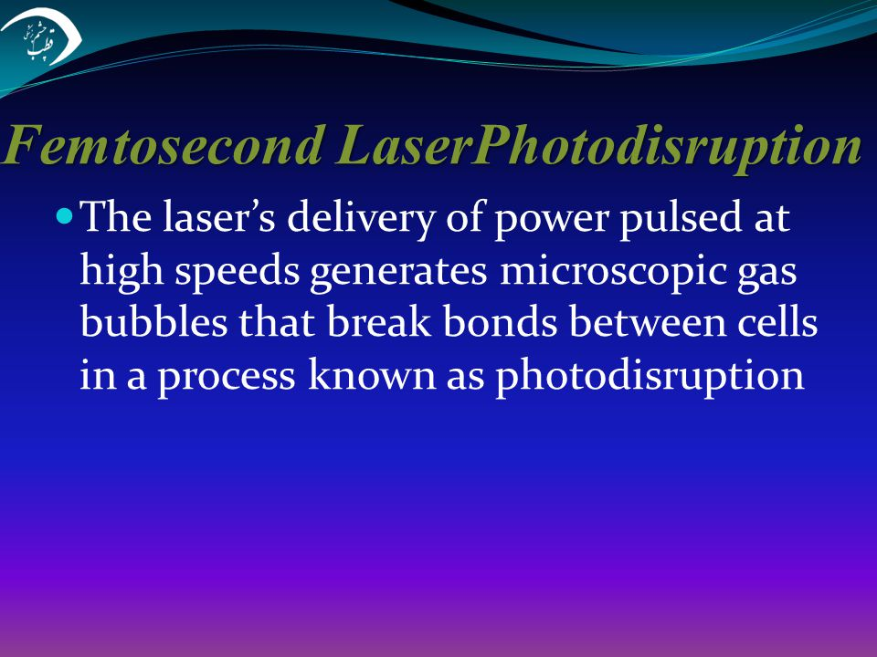 Femtosecond LaserPhotodisruption The lasers delivery of power pulsed at high speeds generates microscopic gas bubbles that break bonds between cells i