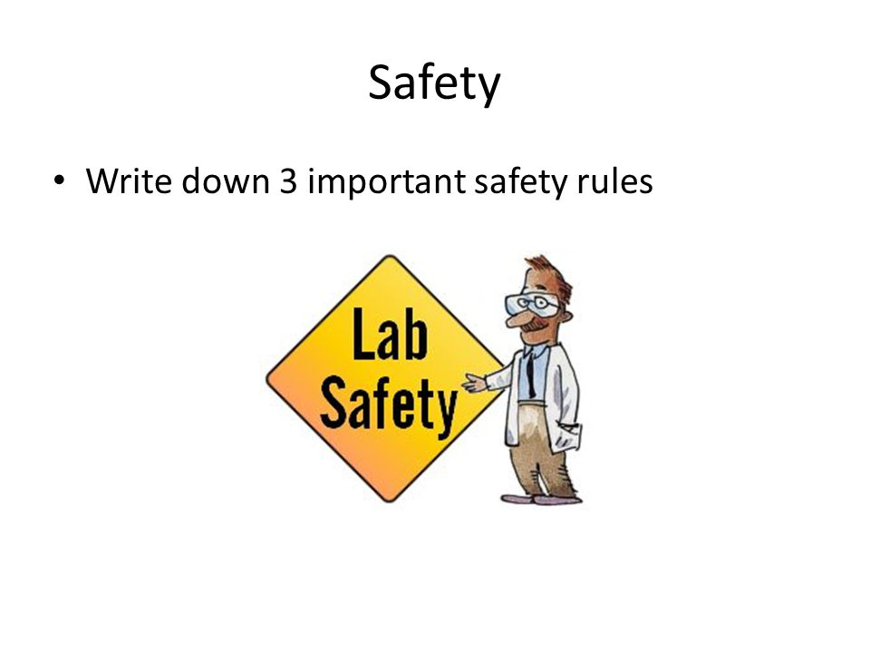 Safety Write down 3 important safety rules