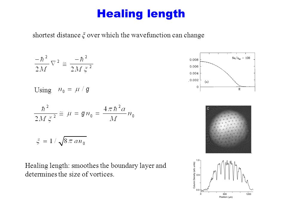Healing length Healing length: smoothes the boundary layer and determines the size of vortices. Using shortest distance ξ over which the wavefunction