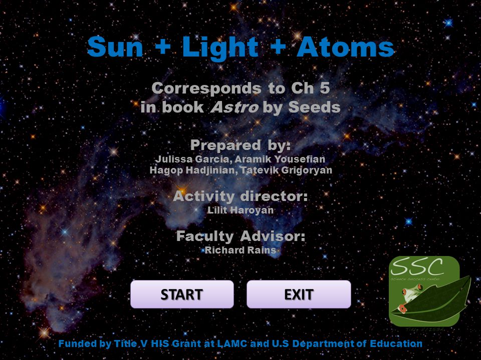 Sun + Light + Atoms START EXIT Funded by Title V HIS Grant at LAMC and U.S Department of Education Corresponds to Ch 5 in book Astro by Seeds Prepared by: Julissa Garcia, Aramik Yousefian Hagop Hadjinian, Tatevik Grigoryan Activity director: Lilit Haroyan Faculty Advisor: Richard Rains