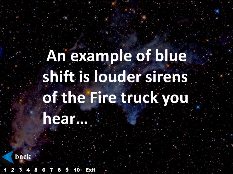 An example of blue shift is louder sirens of the Fire truck you hear… back 12345687910Exit