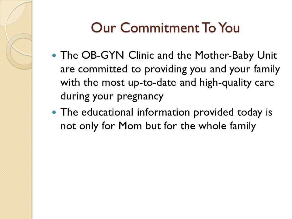 Our Commitment To You The OB-GYN Clinic and the Mother-Baby Unit are committed to providing you and your family with the most up-to-date and high-qual
